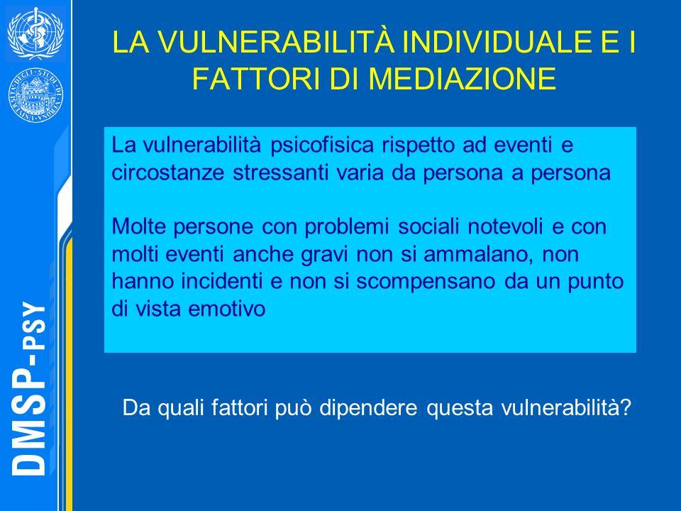 LA VULNERABILITÀ INDIVIDUALE E I FATTORI DI MEDIAZIONE La vulnerabilità psicofisica rispetto ad eventi e circostanze stressanti varia da persona a per
