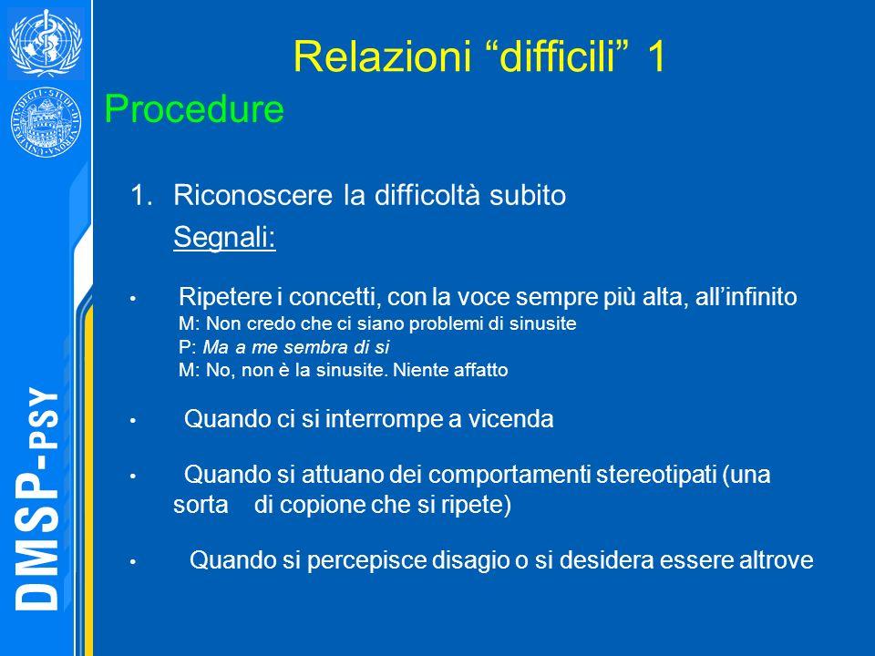 Relazioni difficili 1 Procedure 1.Riconoscere la difficoltà subito Segnali: Ripetere i concetti, con la voce sempre più alta, allinfinito M: Non credo