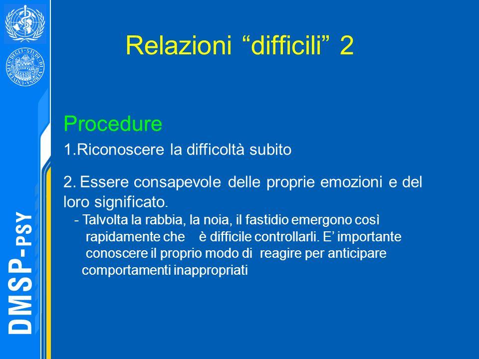 Relazioni difficili 2 Procedure 1.Riconoscere la difficoltà subito 2. Essere consapevole delle proprie emozioni e del loro significato. - Talvolta la