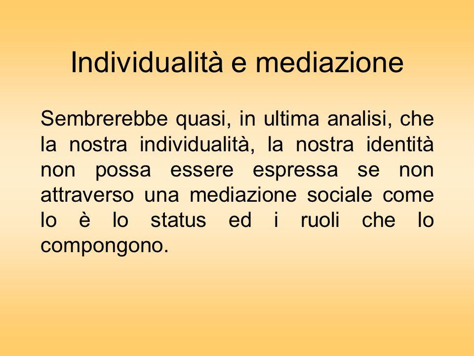 Individualità e mediazione Sembrerebbe quasi, in ultima analisi, che la nostra individualità, la nostra identità non possa essere espressa se non attraverso una mediazione sociale come lo è lo status ed i ruoli che lo compongono.