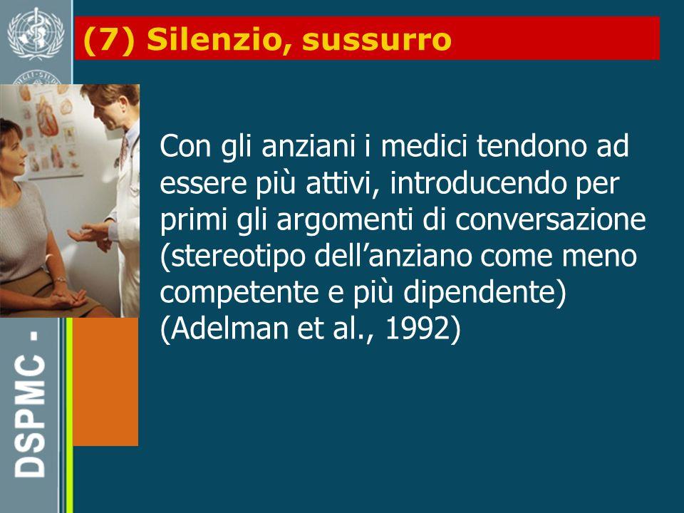 (7) Silenzio, sussurro Con gli anziani i medici tendono ad essere più attivi, introducendo per primi gli argomenti di conversazione (stereotipo dellanziano come meno competente e più dipendente) (Adelman et al., 1992)