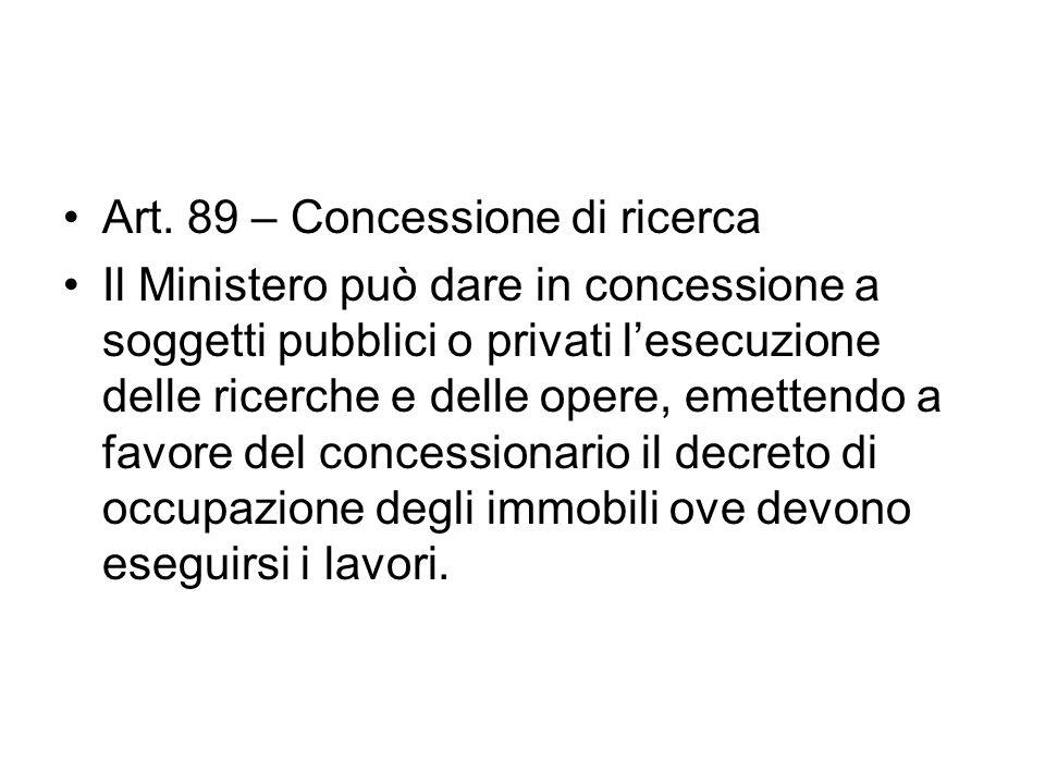 Art. 89 – Concessione di ricerca Il Ministero può dare in concessione a soggetti pubblici o privati lesecuzione delle ricerche e delle opere, emettend