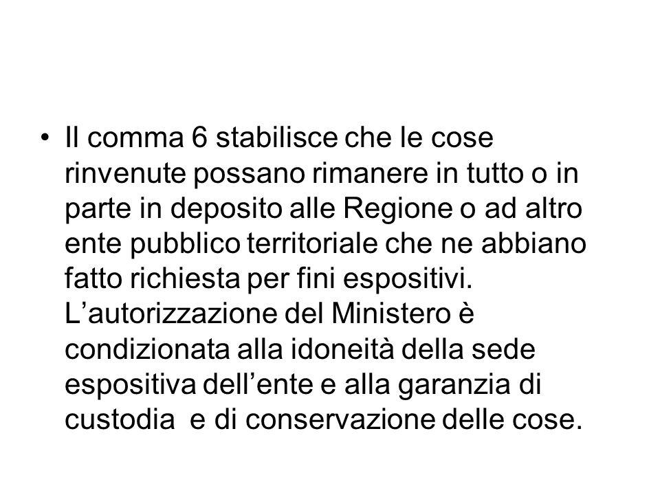 Il comma 6 stabilisce che le cose rinvenute possano rimanere in tutto o in parte in deposito alle Regione o ad altro ente pubblico territoriale che ne