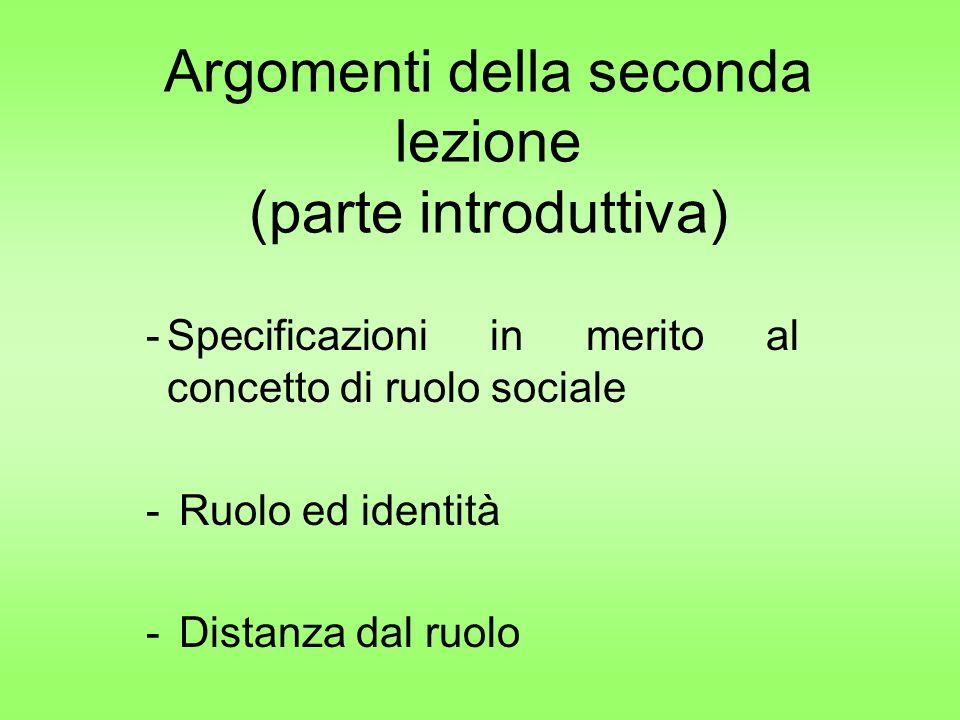 Argomenti della seconda lezione (parte introduttiva) -Specificazioni in merito al concetto di ruolo sociale - Ruolo ed identità - Distanza dal ruolo