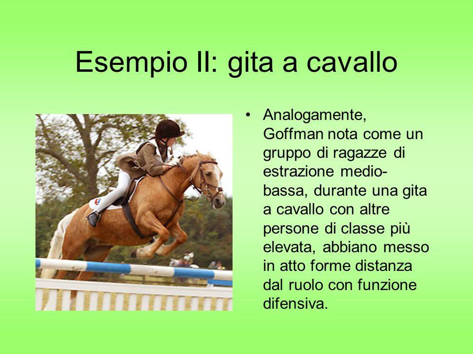 Esempio II: gita a cavallo Analogamente, Goffman nota come un gruppo di ragazze di estrazione medio- bassa, durante una gita a cavallo con altre persone di classe più elevata, abbiano messo in atto forme distanza dal ruolo con funzione difensiva.
