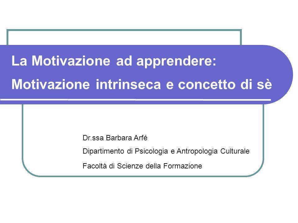 La Motivazione ad apprendere: Motivazione intrinseca e concetto di sè Dr.ssa Barbara Arfé Dipartimento di Psicologia e Antropologia Culturale Facoltà di Scienze della Formazione