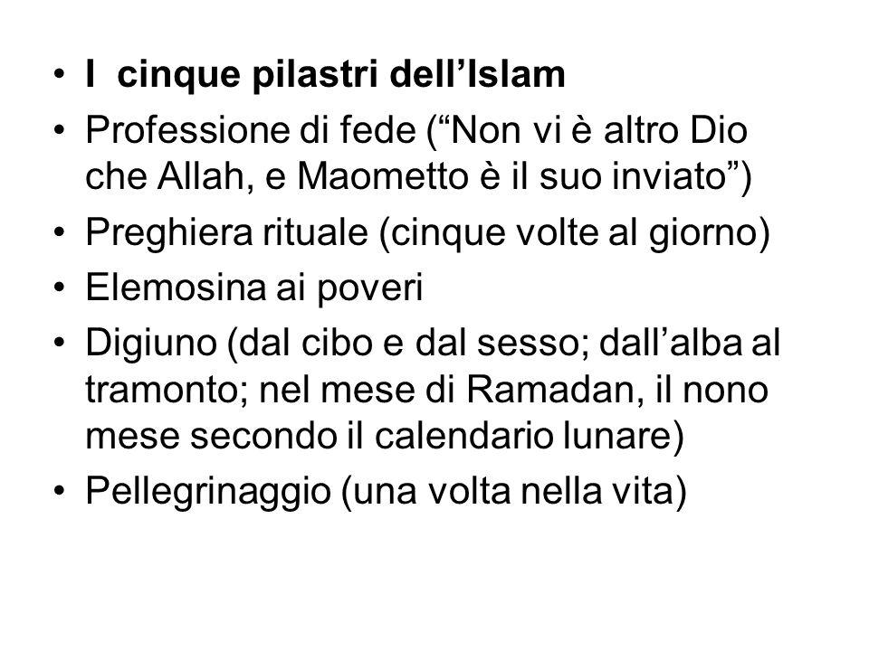I cinque pilastri dellIslam Professione di fede (Non vi è altro Dio che Allah, e Maometto è il suo inviato) Preghiera rituale (cinque volte al giorno)