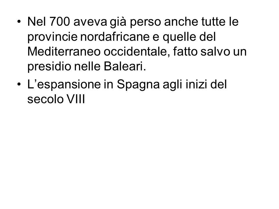 Nel 700 aveva già perso anche tutte le provincie nordafricane e quelle del Mediterraneo occidentale, fatto salvo un presidio nelle Baleari. Lespansion