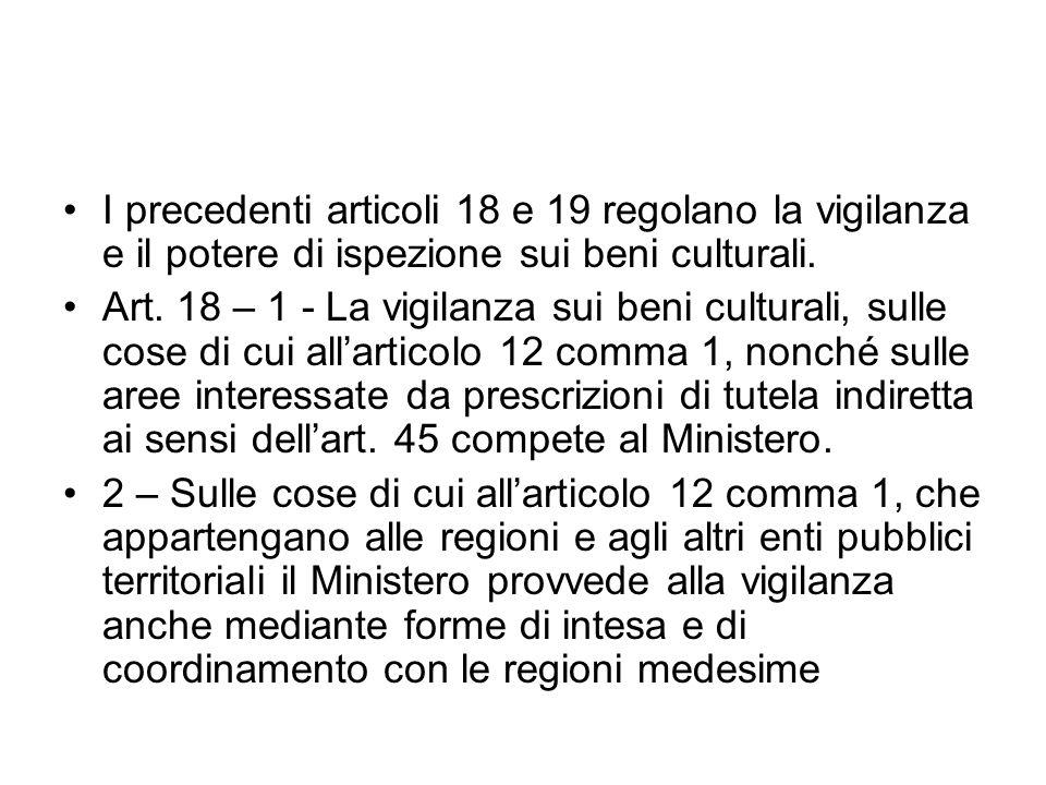 I precedenti articoli 18 e 19 regolano la vigilanza e il potere di ispezione sui beni culturali. Art. 18 – 1 - La vigilanza sui beni culturali, sulle