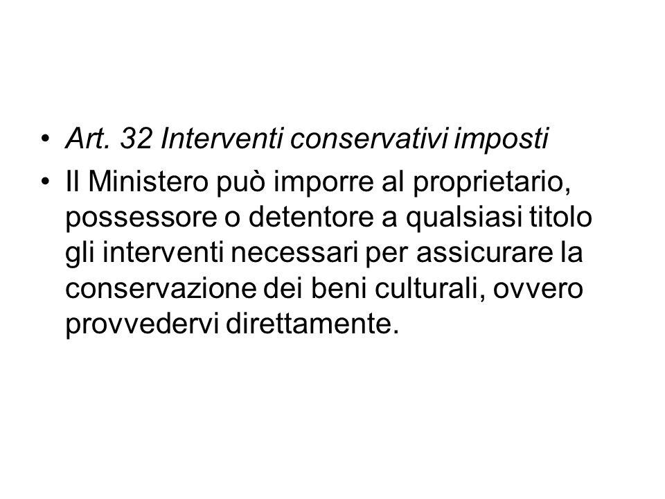 Art. 32 Interventi conservativi imposti Il Ministero può imporre al proprietario, possessore o detentore a qualsiasi titolo gli interventi necessari p