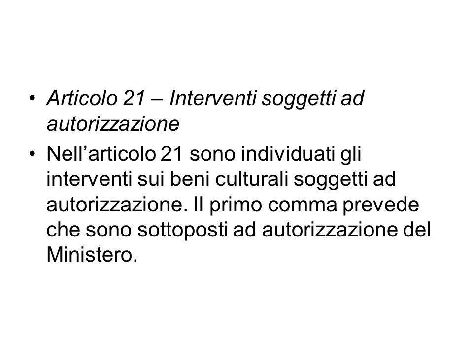 Articolo 21 – Interventi soggetti ad autorizzazione Nellarticolo 21 sono individuati gli interventi sui beni culturali soggetti ad autorizzazione. Il
