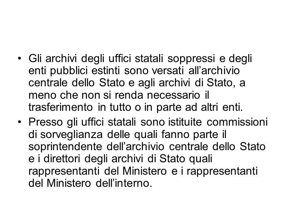 Gli archivi degli uffici statali soppressi e degli enti pubblici estinti sono versati allarchivio centrale dello Stato e agli archivi di Stato, a meno