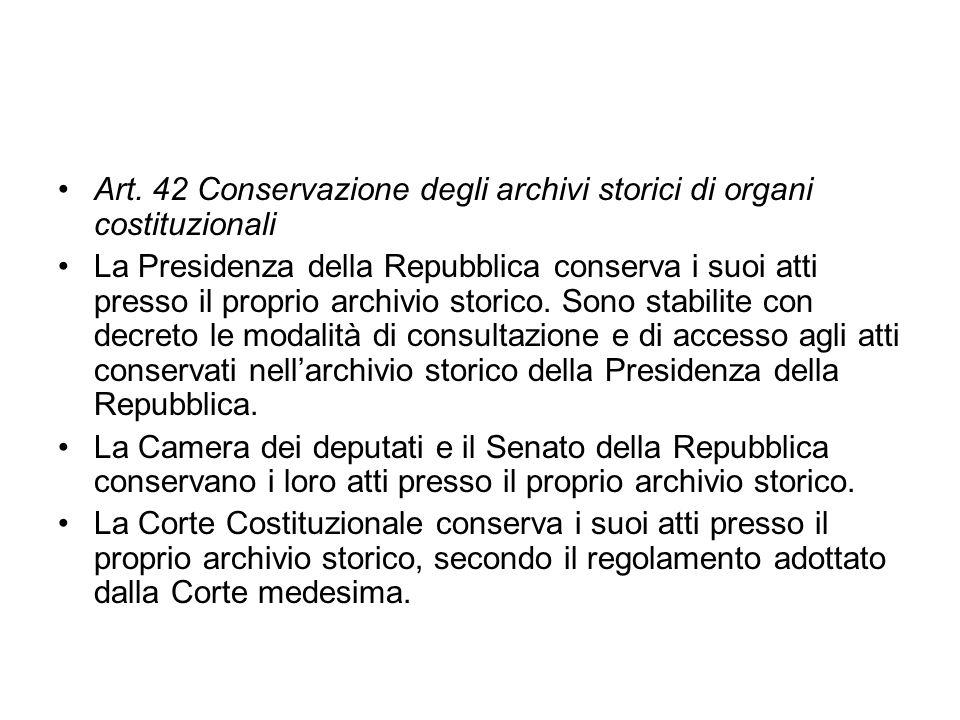 Art. 42 Conservazione degli archivi storici di organi costituzionali La Presidenza della Repubblica conserva i suoi atti presso il proprio archivio st