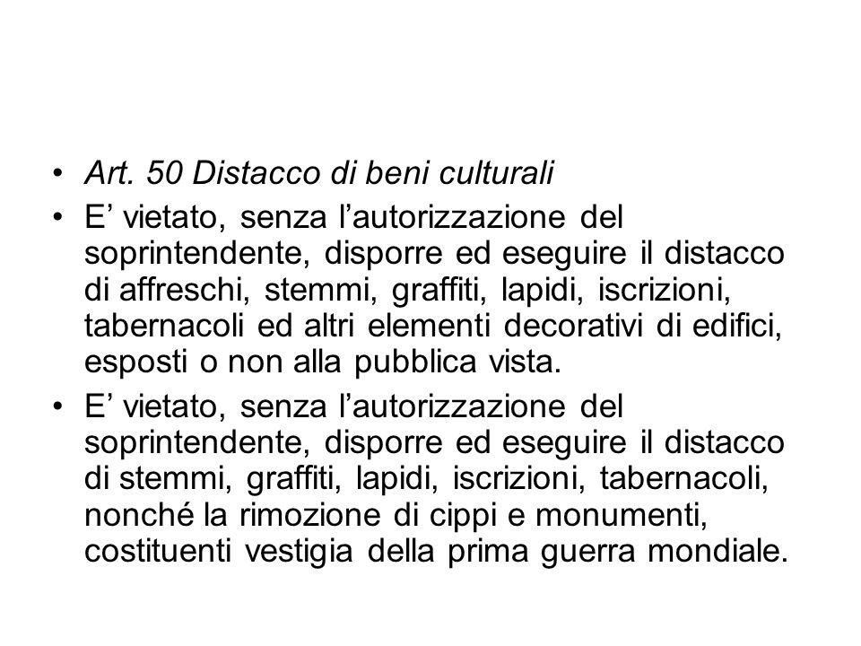 Art. 50 Distacco di beni culturali E vietato, senza lautorizzazione del soprintendente, disporre ed eseguire il distacco di affreschi, stemmi, graffit