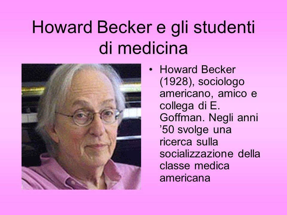 Howard Becker e gli studenti di medicina Howard Becker (1928), sociologo americano, amico e collega di E. Goffman. Negli anni 50 svolge una ricerca su