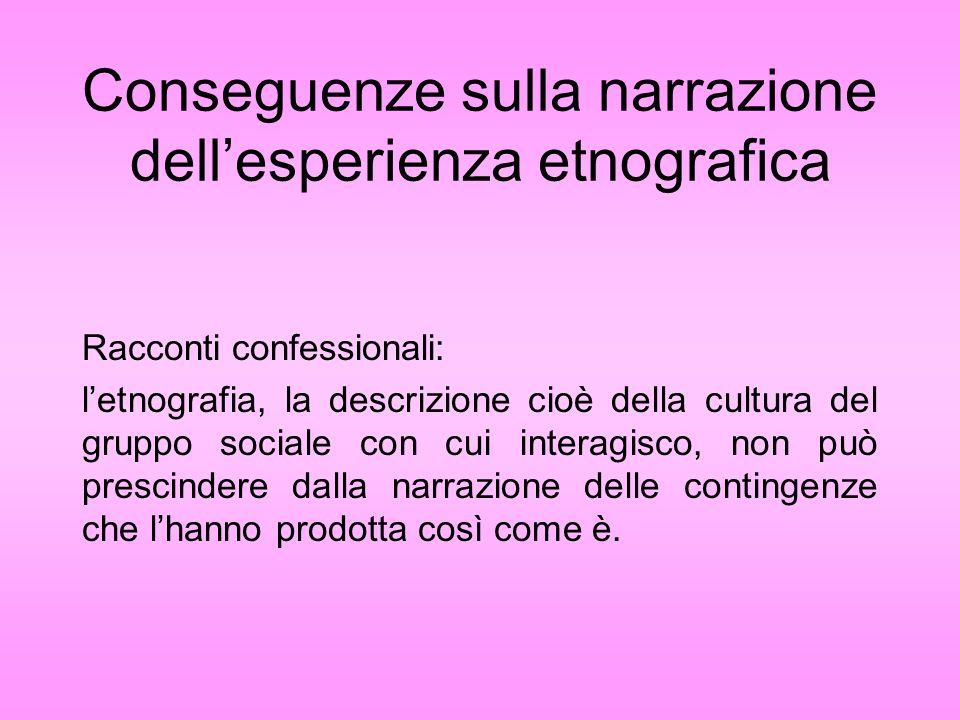 Conseguenze sulla narrazione dellesperienza etnografica Racconti confessionali: letnografia, la descrizione cioè della cultura del gruppo sociale con