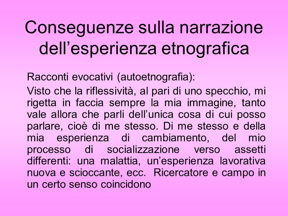 Conseguenze sulla narrazione dellesperienza etnografica Racconti evocativi (autoetnografia): Visto che la riflessività, al pari di uno specchio, mi ri