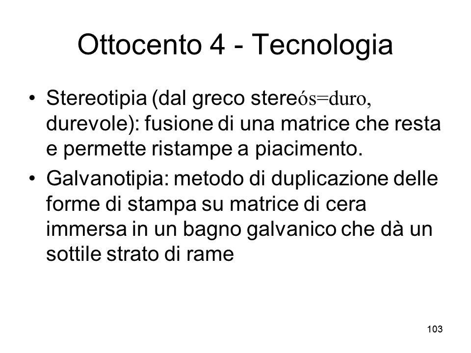 103 Ottocento 4 - Tecnologia Stereotipia (dal greco stere ós=duro, durevole): fusione di una matrice che resta e permette ristampe a piacimento. Galva