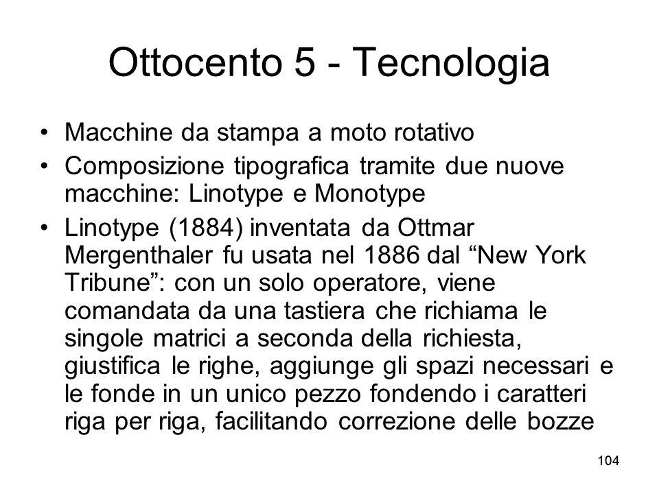 104 Ottocento 5 - Tecnologia Macchine da stampa a moto rotativo Composizione tipografica tramite due nuove macchine: Linotype e Monotype Linotype (188