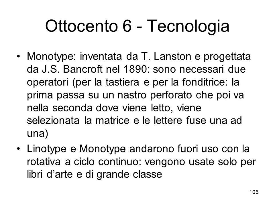 105 Ottocento 6 - Tecnologia Monotype: inventata da T. Lanston e progettata da J.S. Bancroft nel 1890: sono necessari due operatori (per la tastiera e