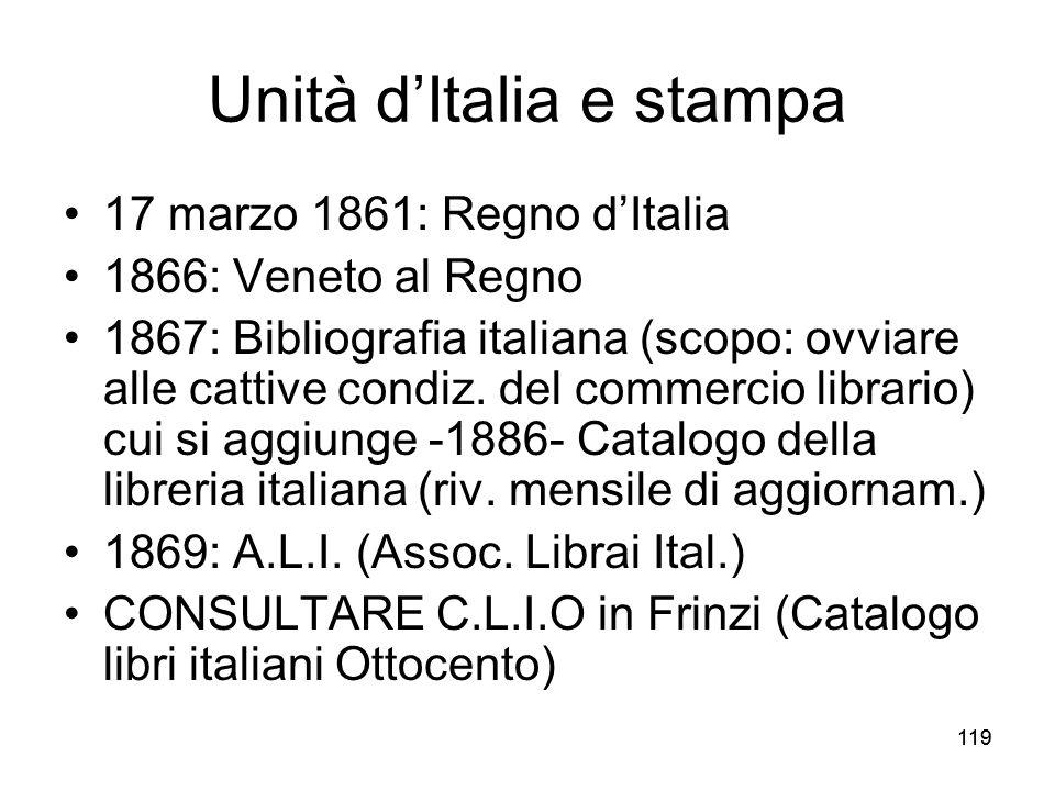 119 Unità dItalia e stampa 17 marzo 1861: Regno dItalia 1866: Veneto al Regno 1867: Bibliografia italiana (scopo: ovviare alle cattive condiz. del com