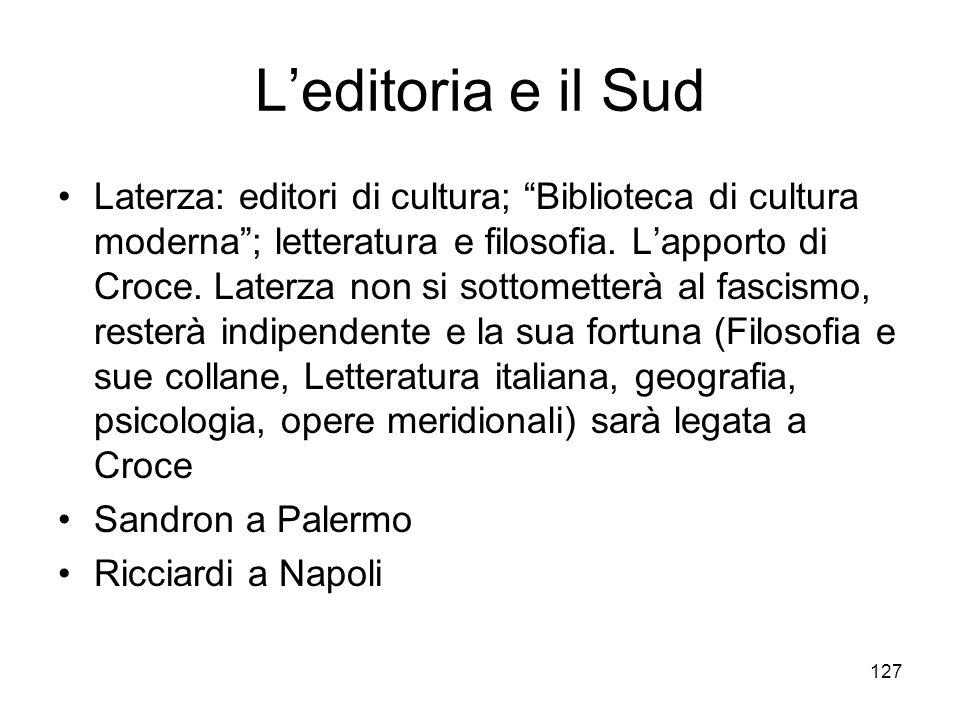 127 Leditoria e il Sud Laterza: editori di cultura; Biblioteca di cultura moderna; letteratura e filosofia. Lapporto di Croce. Laterza non si sottomet