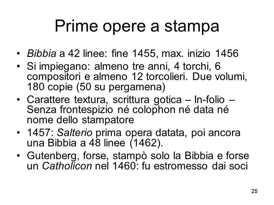 25 Prime opere a stampa Bibbia a 42 linee: fine 1455, max. inizio 1456 Si impiegano: almeno tre anni, 4 torchi, 6 compositori e almeno 12 torcolieri.