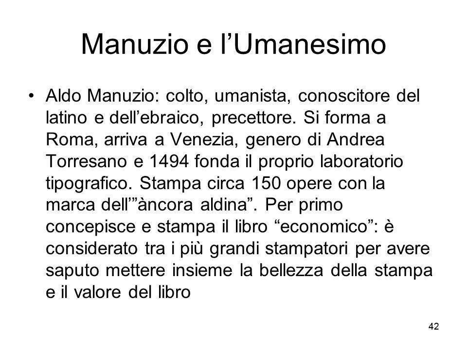 42 Manuzio e lUmanesimo Aldo Manuzio: colto, umanista, conoscitore del latino e dellebraico, precettore. Si forma a Roma, arriva a Venezia, genero di