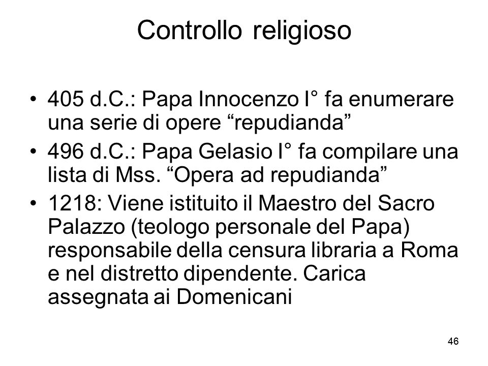 46 Controllo religioso 405 d.C.: Papa Innocenzo I° fa enumerare una serie di opere repudianda 496 d.C.: Papa Gelasio I° fa compilare una lista di Mss.