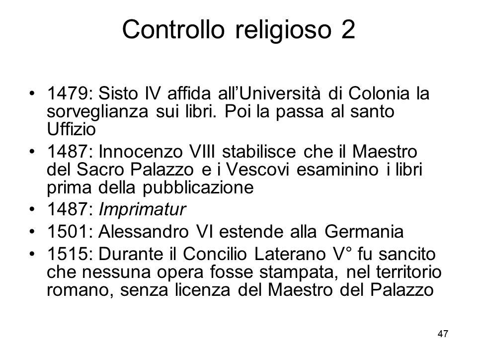 47 Controllo religioso 2 1479: Sisto IV affida allUniversità di Colonia la sorveglianza sui libri. Poi la passa al santo Uffizio 1487: Innocenzo VIII
