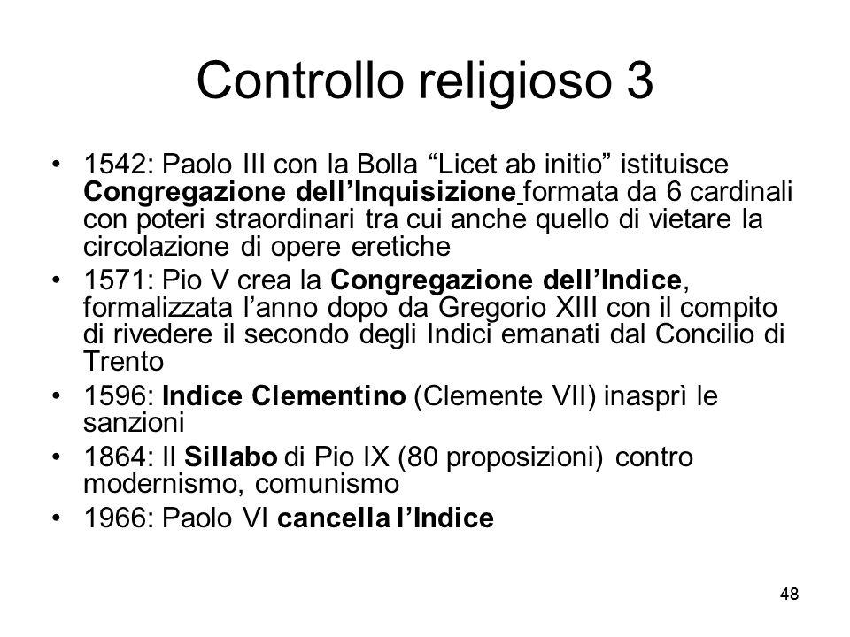 48 Controllo religioso 3 1542: Paolo III con la Bolla Licet ab initio istituisce Congregazione dellInquisizione formata da 6 cardinali con poteri stra