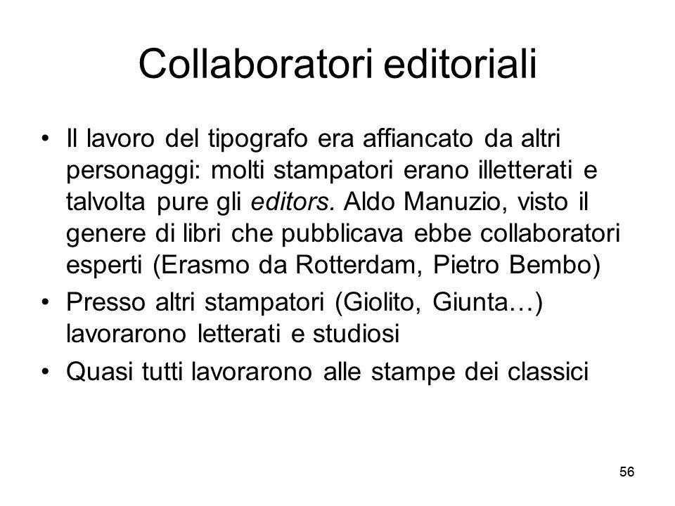 56 Collaboratori editoriali Il lavoro del tipografo era affiancato da altri personaggi: molti stampatori erano illetterati e talvolta pure gli editors