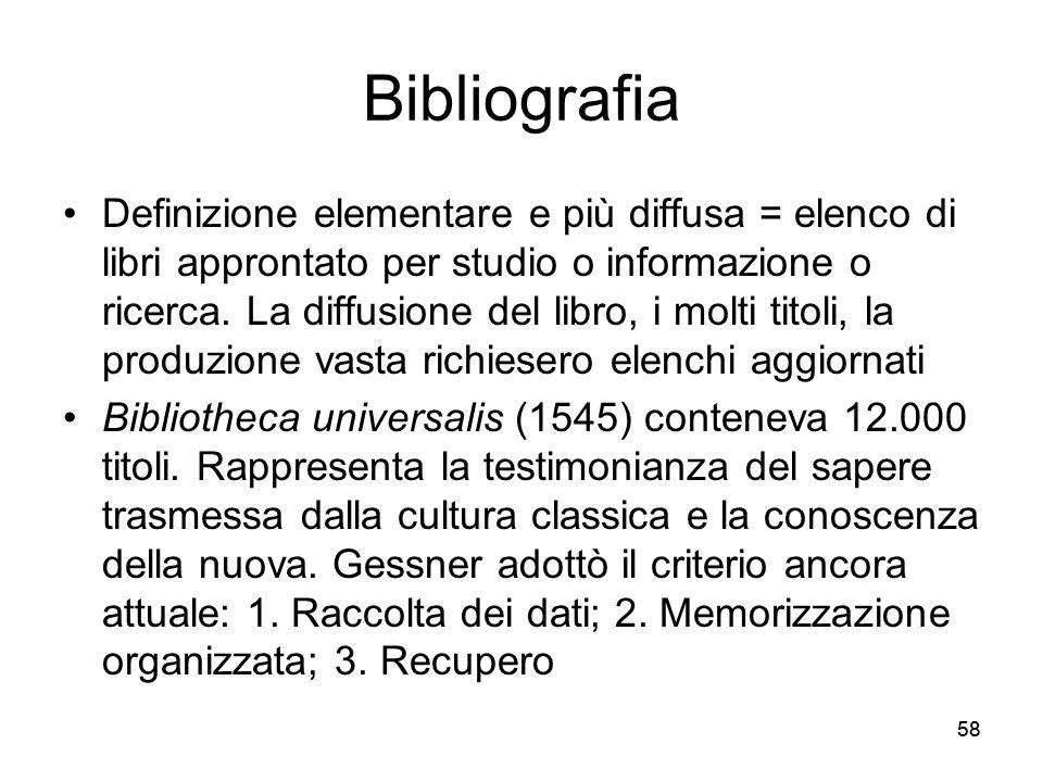 58 Bibliografia Definizione elementare e più diffusa = elenco di libri approntato per studio o informazione o ricerca. La diffusione del libro, i molt