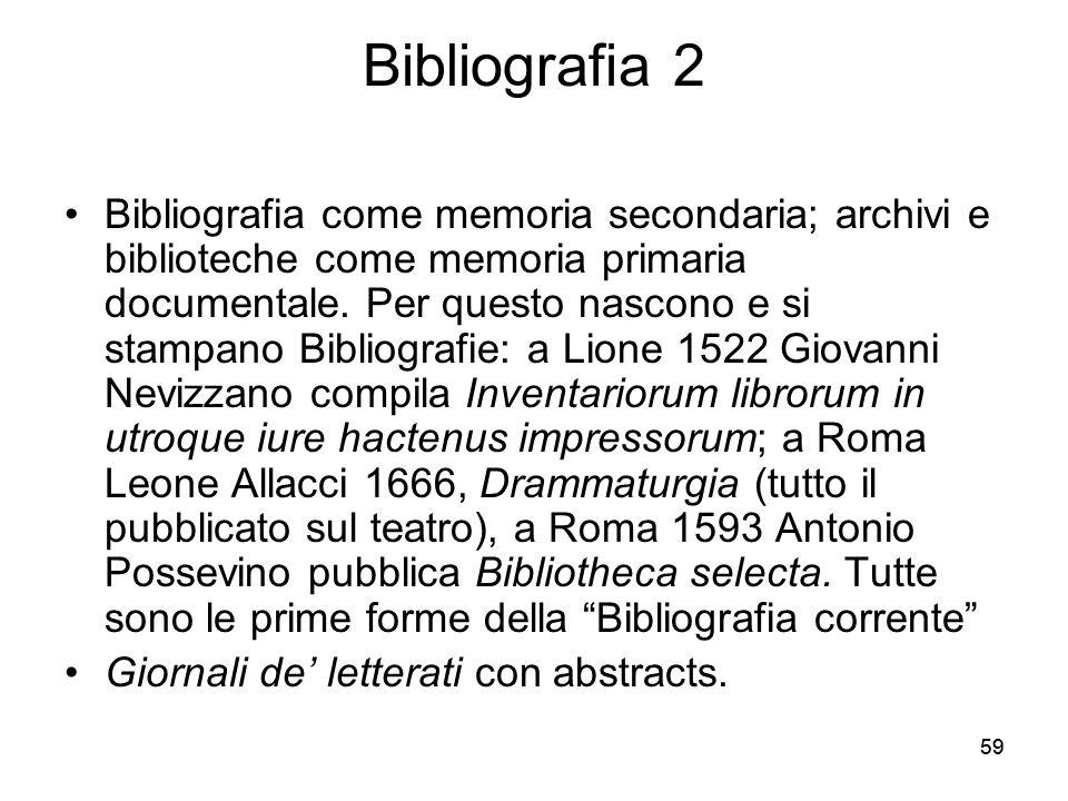 59 Bibliografia 2 Bibliografia come memoria secondaria; archivi e biblioteche come memoria primaria documentale. Per questo nascono e si stampano Bibl