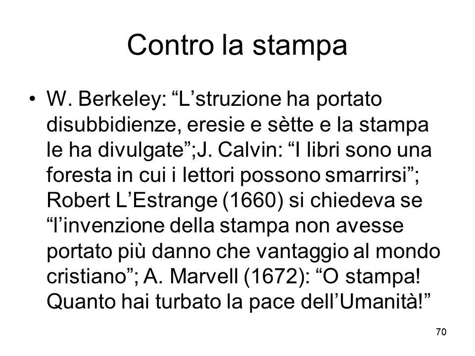 70 Contro la stampa W. Berkeley: Lstruzione ha portato disubbidienze, eresie e sètte e la stampa le ha divulgate;J. Calvin: I libri sono una foresta i