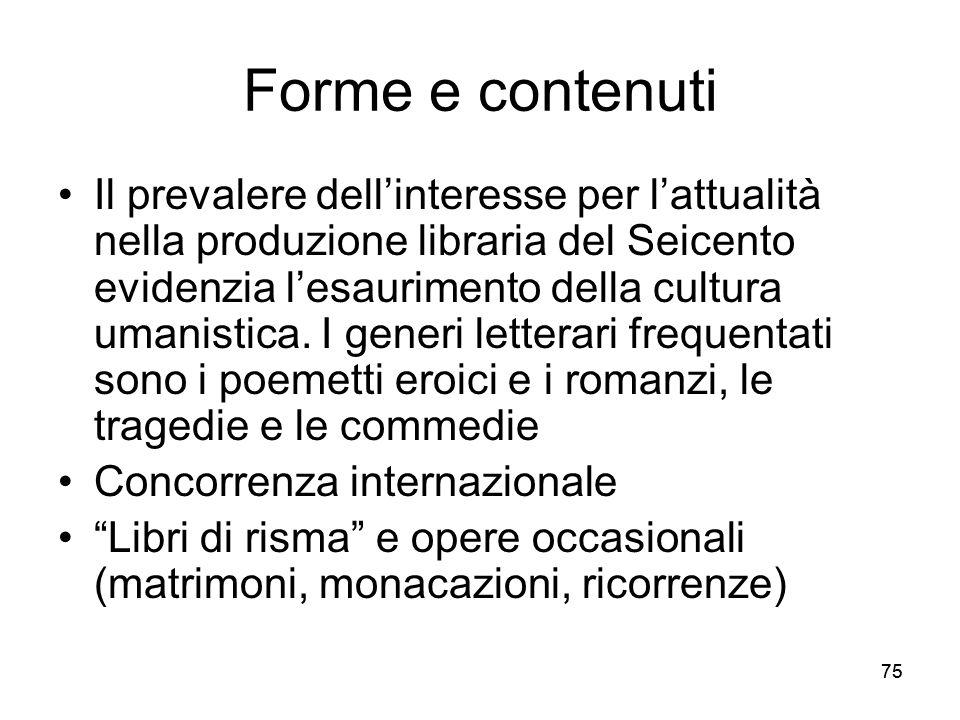 75 Forme e contenuti Il prevalere dellinteresse per lattualità nella produzione libraria del Seicento evidenzia lesaurimento della cultura umanistica.