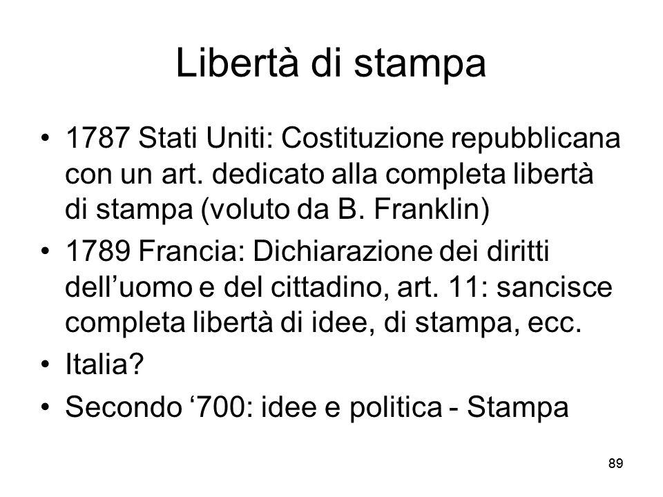 89 Libertà di stampa 1787 Stati Uniti: Costituzione repubblicana con un art. dedicato alla completa libertà di stampa (voluto da B. Franklin) 1789 Fra