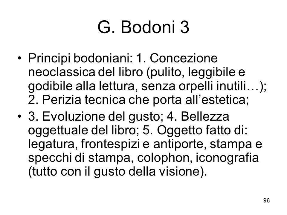96 G. Bodoni 3 Principi bodoniani: 1. Concezione neoclassica del libro (pulito, leggibile e godibile alla lettura, senza orpelli inutili…); 2. Perizia