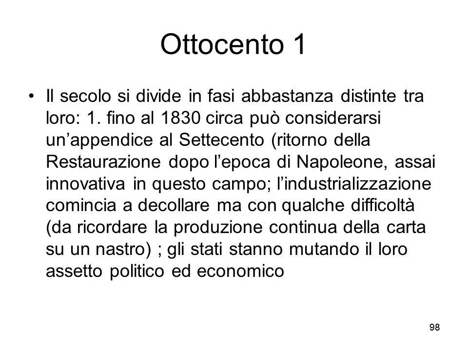 98 Ottocento 1 Il secolo si divide in fasi abbastanza distinte tra loro: 1. fino al 1830 circa può considerarsi unappendice al Settecento (ritorno del