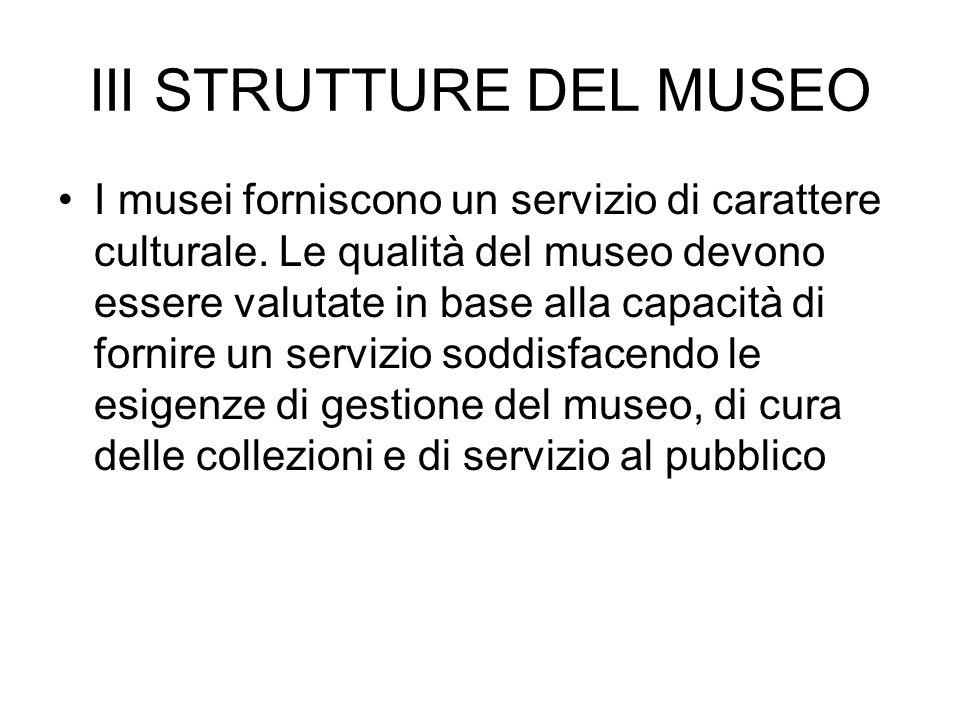 III STRUTTURE DEL MUSEO I musei forniscono un servizio di carattere culturale. Le qualità del museo devono essere valutate in base alla capacità di fo