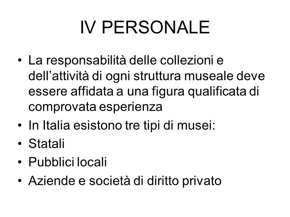 IV PERSONALE La responsabilità delle collezioni e dellattività di ogni struttura museale deve essere affidata a una figura qualificata di comprovata e