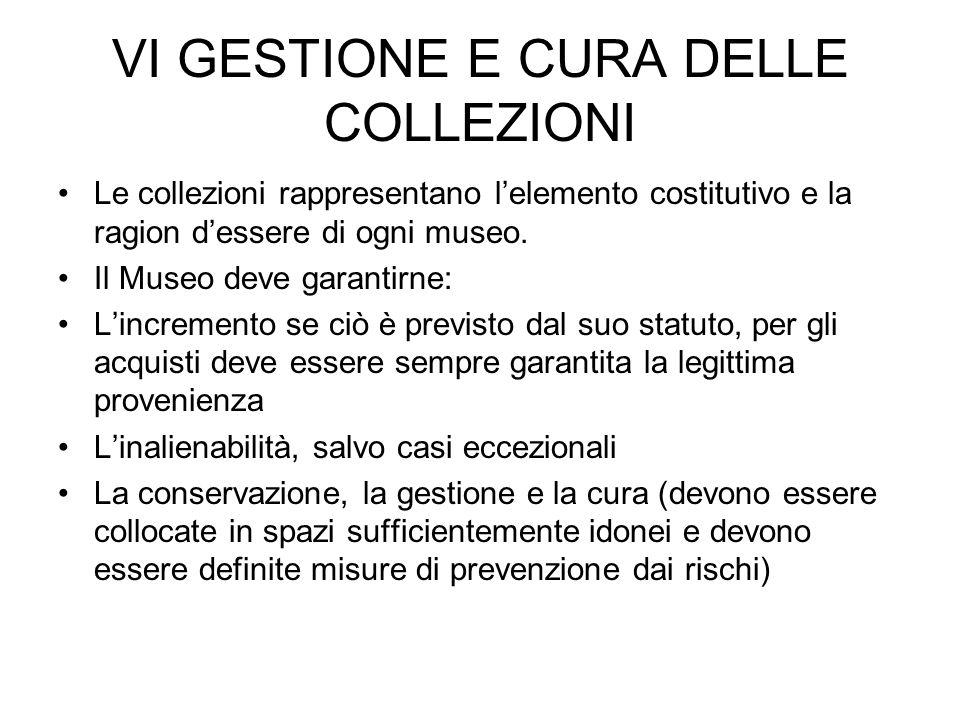 VI GESTIONE E CURA DELLE COLLEZIONI Le collezioni rappresentano lelemento costitutivo e la ragion dessere di ogni museo. Il Museo deve garantirne: Lin