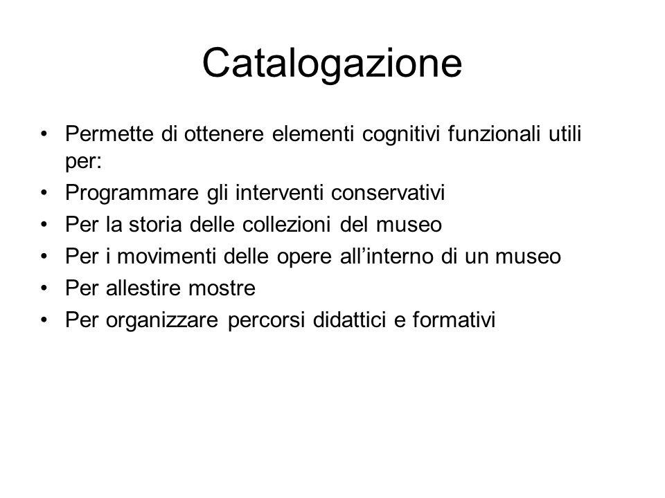 Catalogazione Permette di ottenere elementi cognitivi funzionali utili per: Programmare gli interventi conservativi Per la storia delle collezioni del