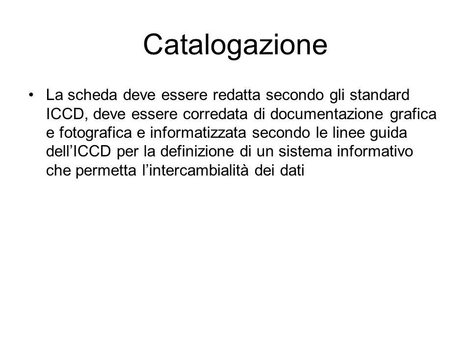 Catalogazione La scheda deve essere redatta secondo gli standard ICCD, deve essere corredata di documentazione grafica e fotografica e informatizzata