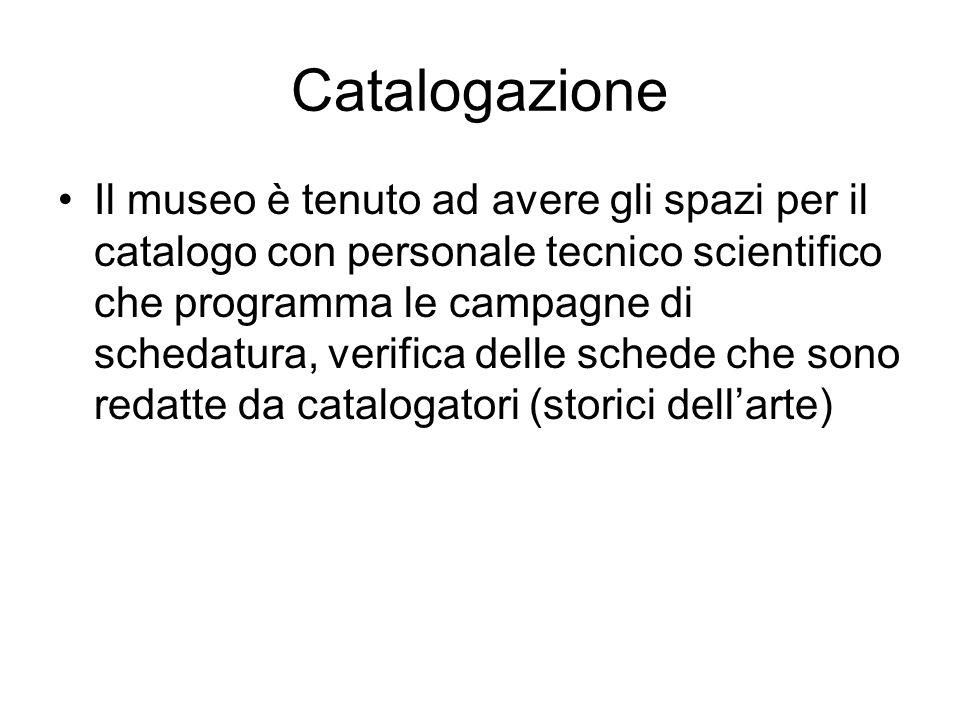Catalogazione Il museo è tenuto ad avere gli spazi per il catalogo con personale tecnico scientifico che programma le campagne di schedatura, verifica