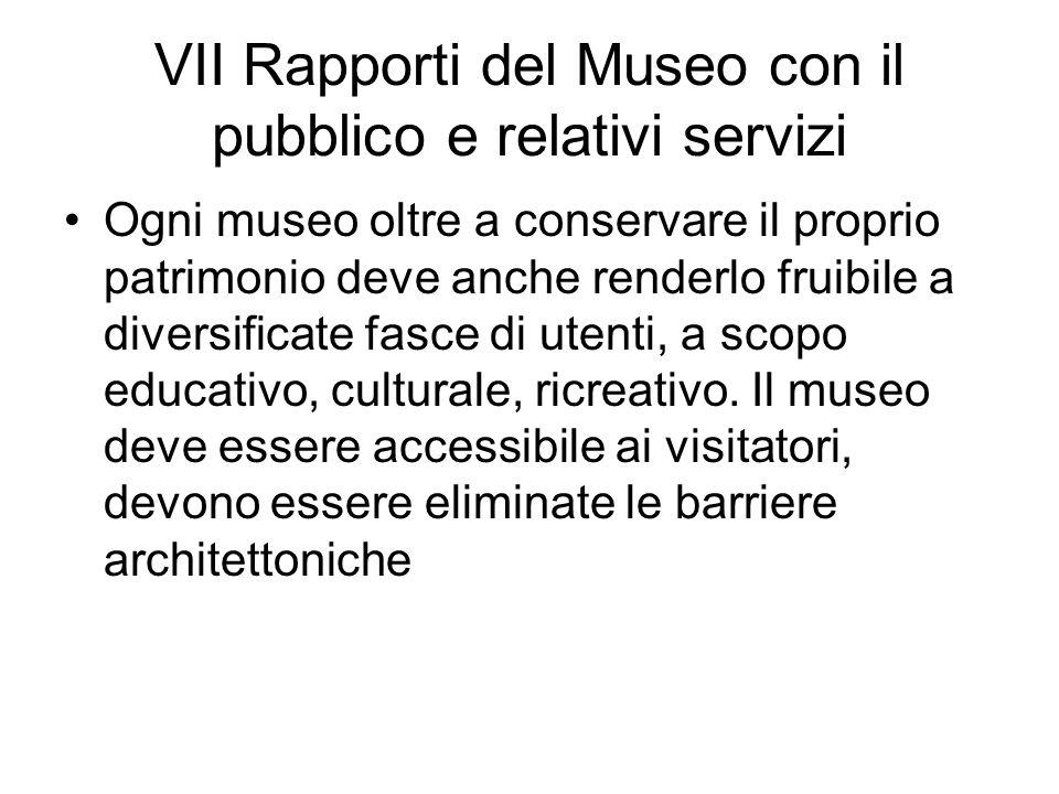 VII Rapporti del Museo con il pubblico e relativi servizi Ogni museo oltre a conservare il proprio patrimonio deve anche renderlo fruibile a diversifi
