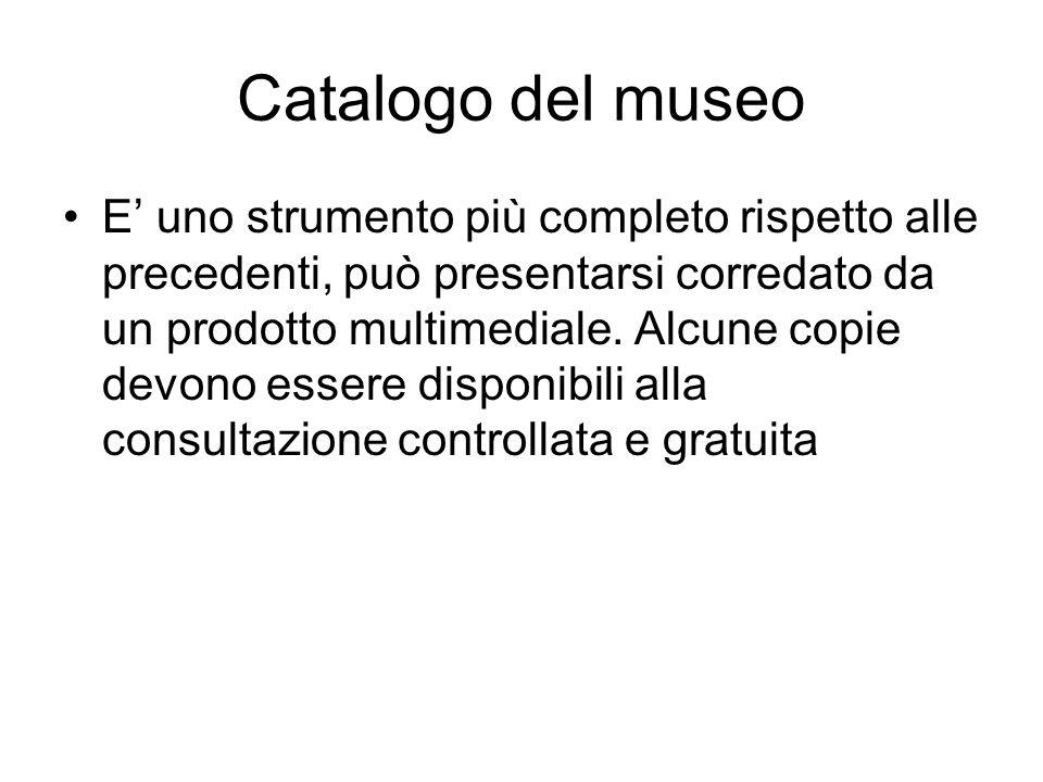 Catalogo del museo E uno strumento più completo rispetto alle precedenti, può presentarsi corredato da un prodotto multimediale. Alcune copie devono e