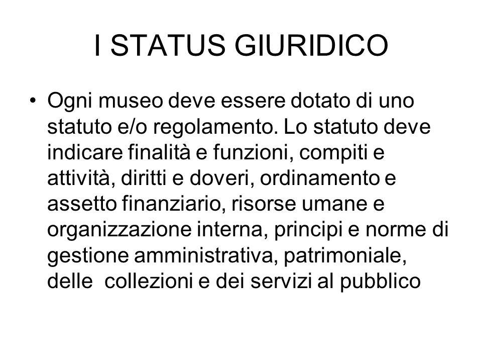 I STATUS GIURIDICO Ogni museo deve essere dotato di uno statuto e/o regolamento. Lo statuto deve indicare finalità e funzioni, compiti e attività, dir