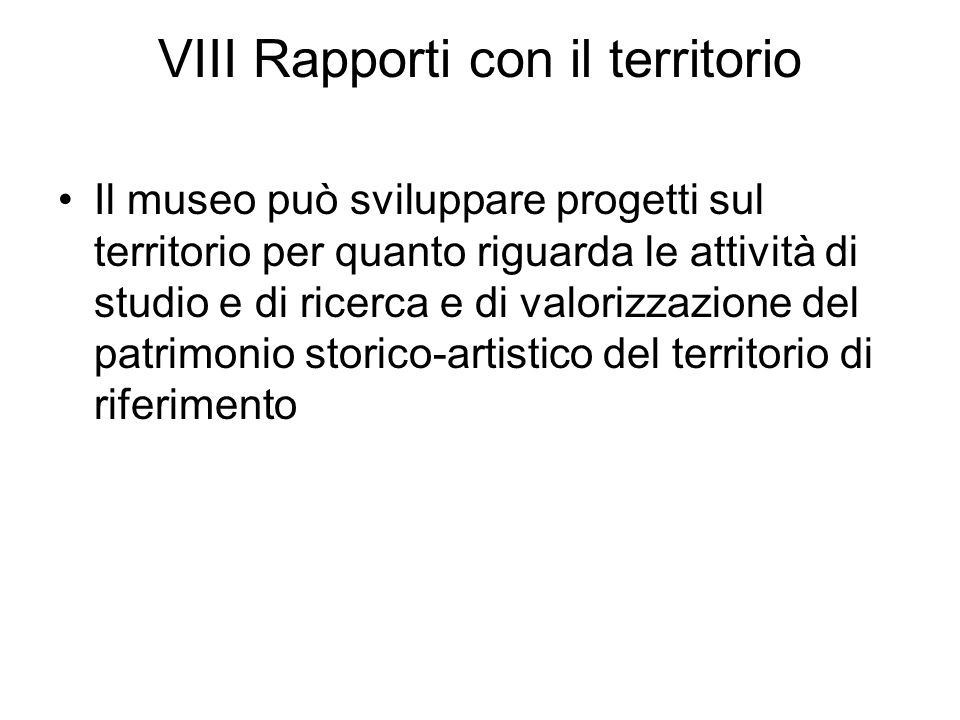 VIII Rapporti con il territorio Il museo può sviluppare progetti sul territorio per quanto riguarda le attività di studio e di ricerca e di valorizzaz