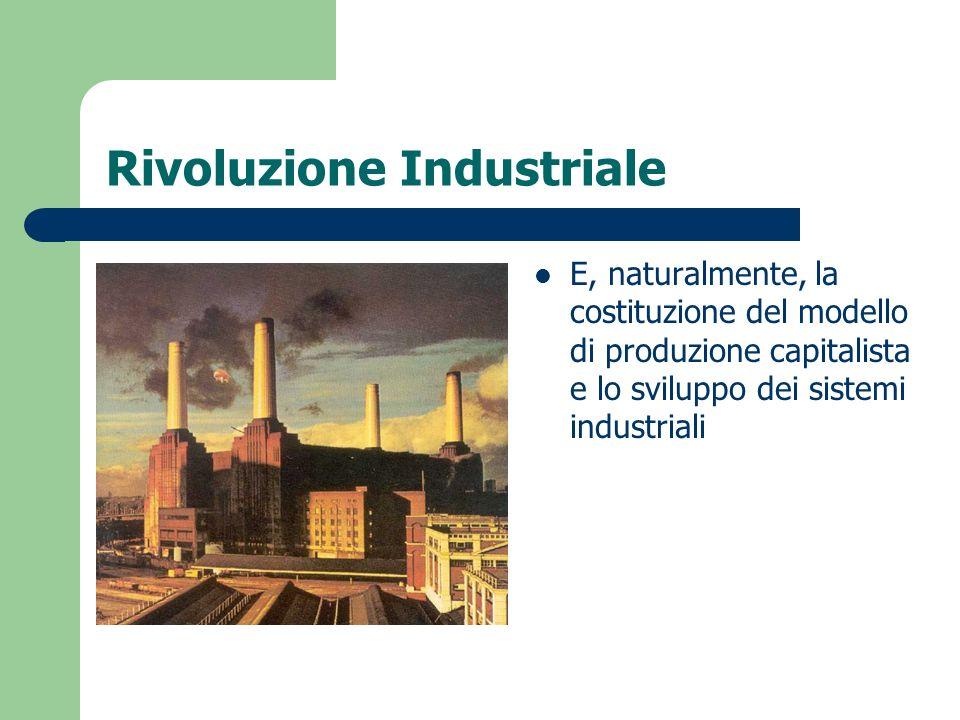 Rivoluzione Industriale E, naturalmente, la costituzione del modello di produzione capitalista e lo sviluppo dei sistemi industriali